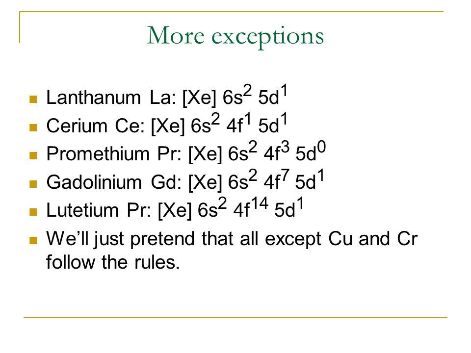 More exceptions Lanthanum La: [Xe] 6s2 5d1 Cerium Ce: [Xe] 6s2 4f1 5d1
